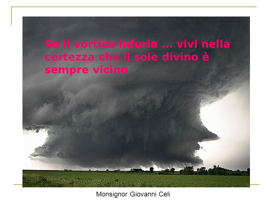 Se il vortice infuria … vivi nella certezza che il sole divino è sempre vicino Monsignor Giovanni Celi