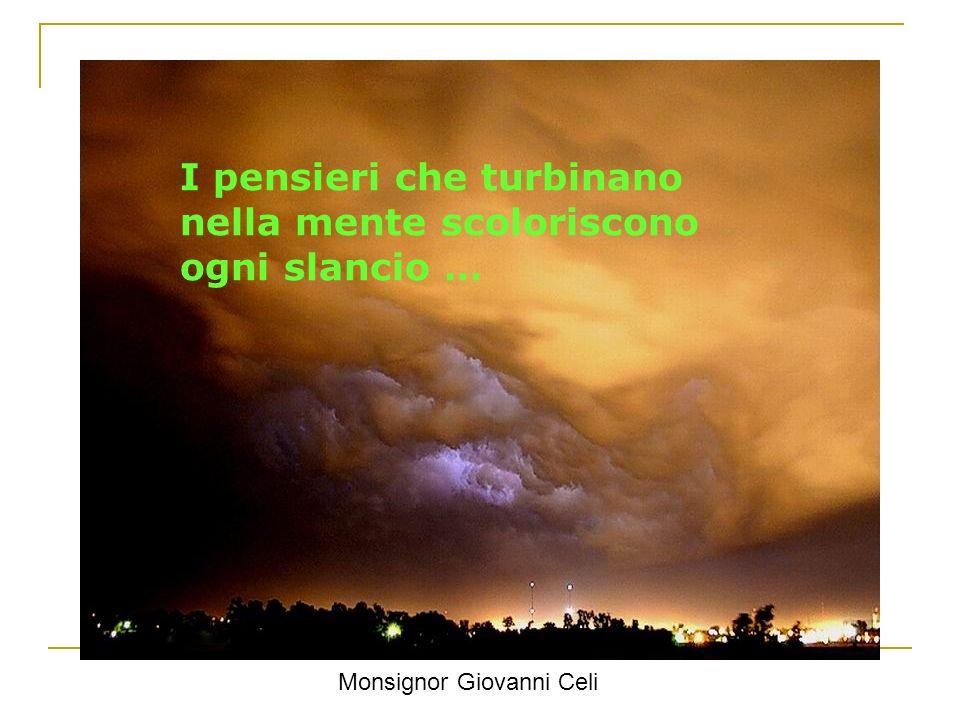 I pensieri che turbinano nella mente scoloriscono ogni slancio … Monsignor Giovanni Celi