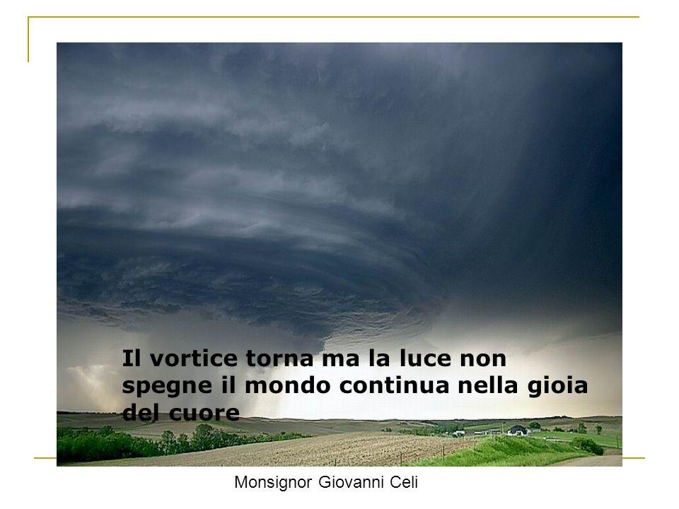 Il vortice torna ma la luce non spegne il mondo continua nella gioia del cuore Monsignor Giovanni Celi