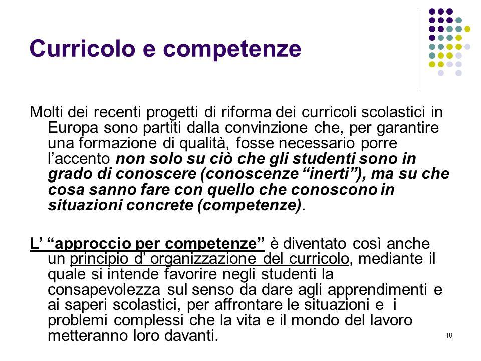 18 Curricolo e competenze Molti dei recenti progetti di riforma dei curricoli scolastici in Europa sono partiti dalla convinzione che, per garantire u