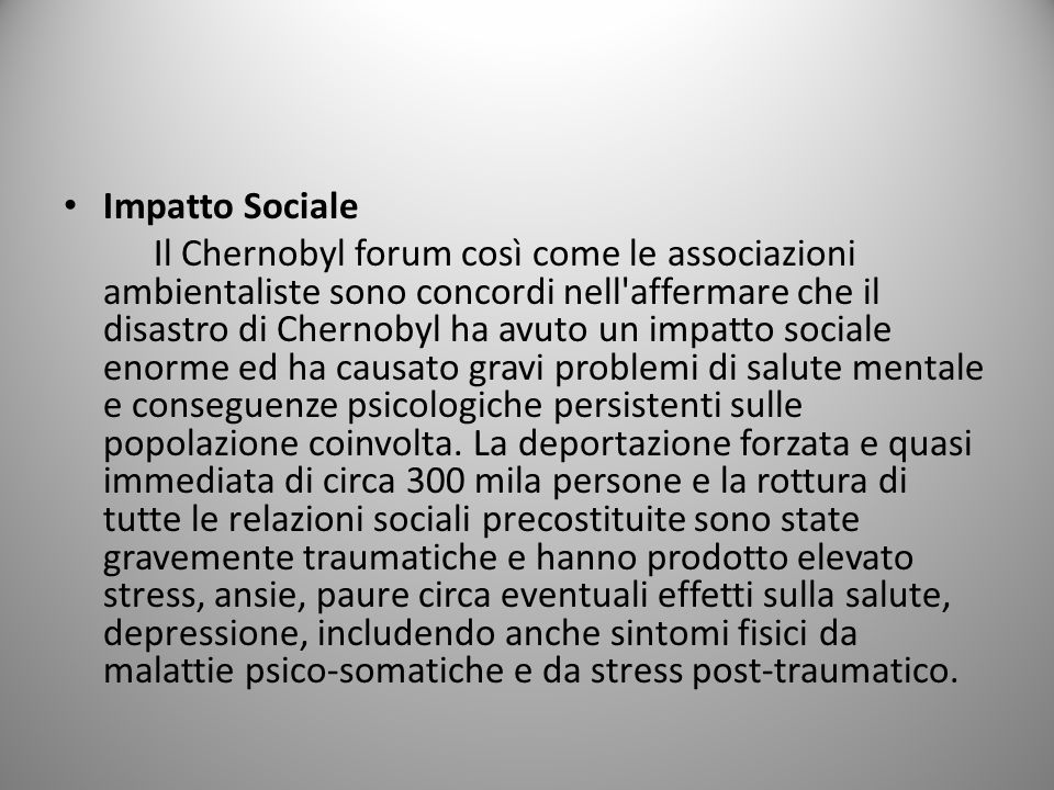 Impatto Sociale Il Chernobyl forum così come le associazioni ambientaliste sono concordi nell affermare che il disastro di Chernobyl ha avuto un impatto sociale enorme ed ha causato gravi problemi di salute mentale e conseguenze psicologiche persistenti sulle popolazione coinvolta.