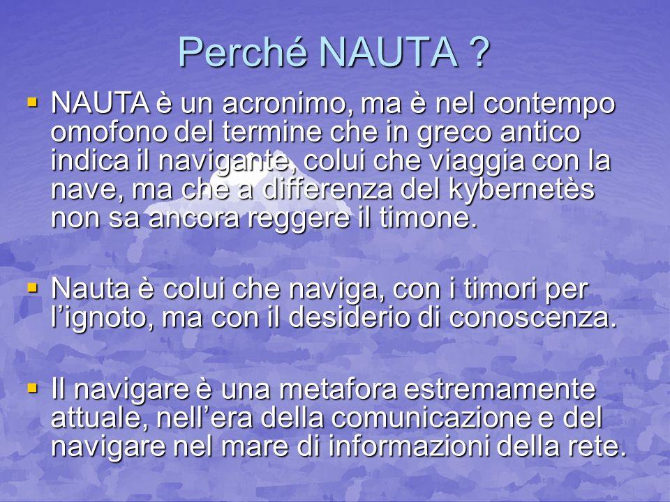 Perché NAUTA ? NAUTA è un acronimo, ma è nel contempo omofono del termine che in greco antico indica il navigante, colui che viaggia con la nave, ma c