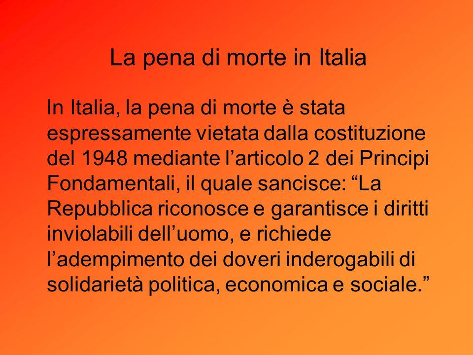 In Italia, la pena di morte è stata espressamente vietata dalla costituzione del 1948 mediante larticolo 2 dei Principi Fondamentali, il quale sancisc