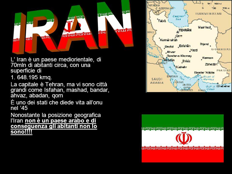 L Iran è un paese mediorientale, di 70mln di abitanti circa, con una superficie di 1. 648.195 kmq. La capitale è Tehran, ma vi sono città grandi come