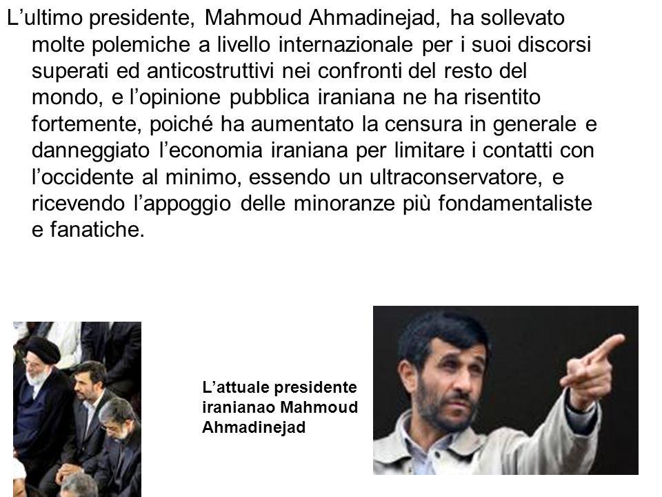 Lultimo presidente, Mahmoud Ahmadinejad, ha sollevato molte polemiche a livello internazionale per i suoi discorsi superati ed anticostruttivi nei con