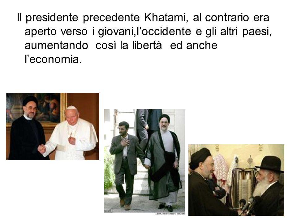 Il presidente precedente Khatami, al contrario era aperto verso i giovani,loccidente e gli altri paesi, aumentando così la libertà ed anche leconomia.