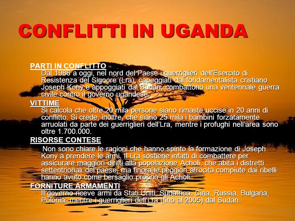 CONFLITTI IN UGANDA Dal 1986 a oggi, nel nord del Paese i guerriglieri dell Esercito di Resistenza del Signore (Lra), capeggiati dal fondamentalista cristiano Joseph Kony e appoggiati dal Sudan, combattono una ventennale guerra civile contro il governo ugandese.