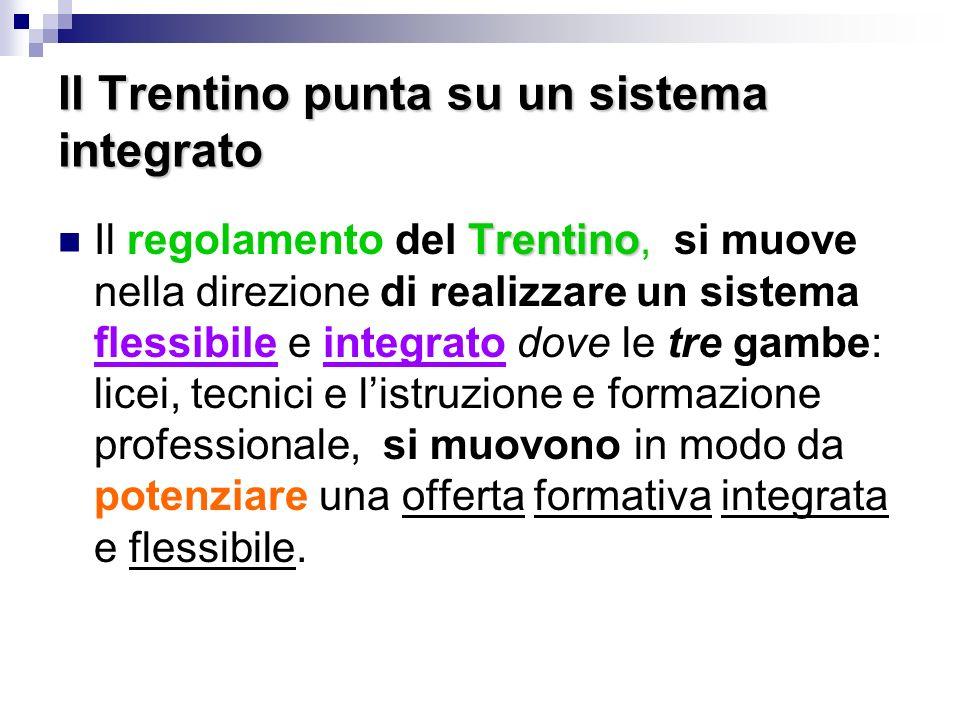 Il Trentino punta su un sistema integrato Trentino Il regolamento del Trentino, si muove nella direzione di realizzare un sistema flessibile e integrato dove le tre gambe: licei, tecnici e listruzione e formazione professionale, si muovono in modo da potenziare una offerta formativa integrata e flessibile.