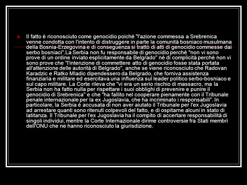 Il fatto è riconosciuto come genocidio poiché l azione commessa a Srebrenica venne condotta con l intento di distruggere in parte la comunità bosniaco musulmana della Bosnia-Erzegovina e di conseguenza si trattò di atti di genocidio commesse dai serbo bosniaci .La Serbia non fu responsabile di genocidio perché non vi sono prove di un ordine inviato esplicitamente da Belgrado né di complicità perché non vi sono prove che l intenzione di commettere atto di genocidio fosse stata portata all attenzione delle autorità di Belgrado , anche se viene riconosciuto che Radovan Karadzic e Ratko Mladic dipendessero da Belgrado, che forniva assistenza finanziaria e militare ed esercitava una influenza sul leader politico serbo-bosniaco e sul capo militare.