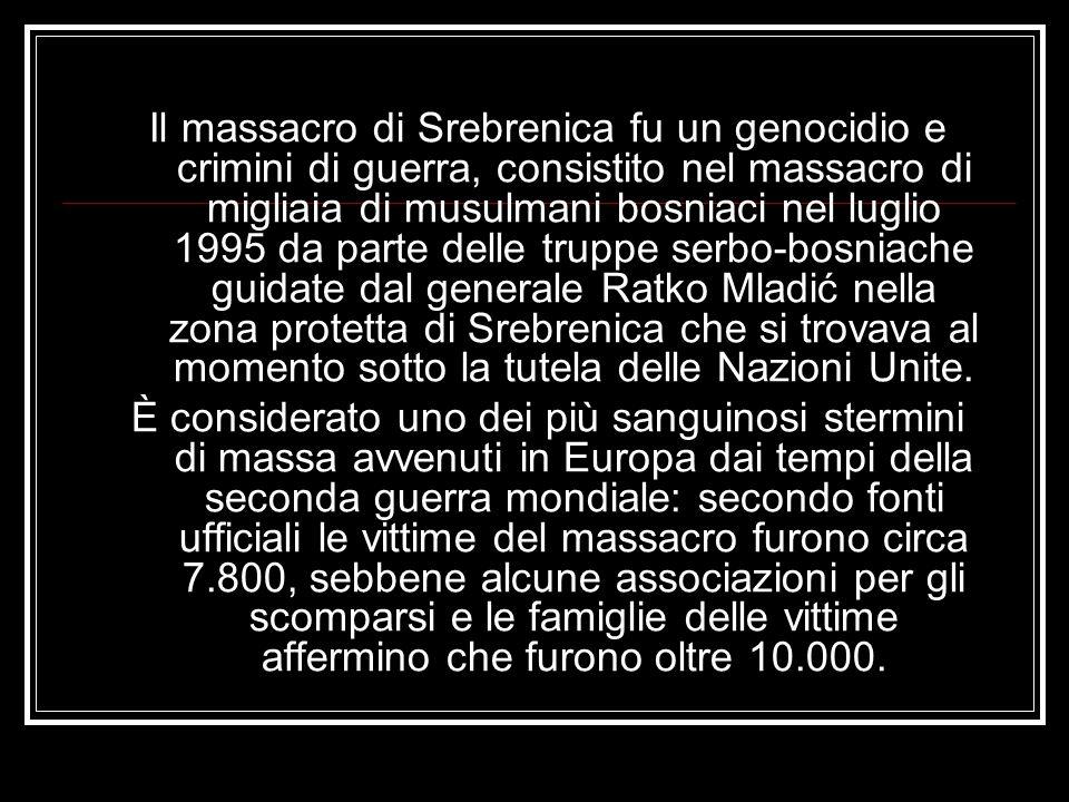 Il massacro di Srebrenica fu un genocidio e crimini di guerra, consistito nel massacro di migliaia di musulmani bosniaci nel luglio 1995 da parte delle truppe serbo-bosniache guidate dal generale Ratko Mladić nella zona protetta di Srebrenica che si trovava al momento sotto la tutela delle Nazioni Unite.