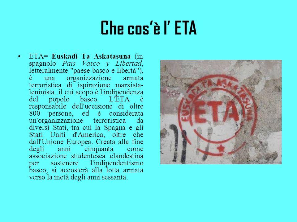 Che cosè l ETA ETA= Euskadi Ta Askatasuna (in spagnolo País Vasco y Libertad, letteralmente paese basco e libertà ), è una organizzazione armata terroristica di ispirazione marxista- leninista, il cui scopo è l indipendenza del popolo basco.