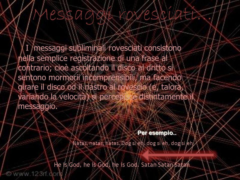 Messaggi rovesciati… I messaggi subliminali rovesciati consistono nella semplice registrazione di una frase al contrario; cioè ascoltando il disco al