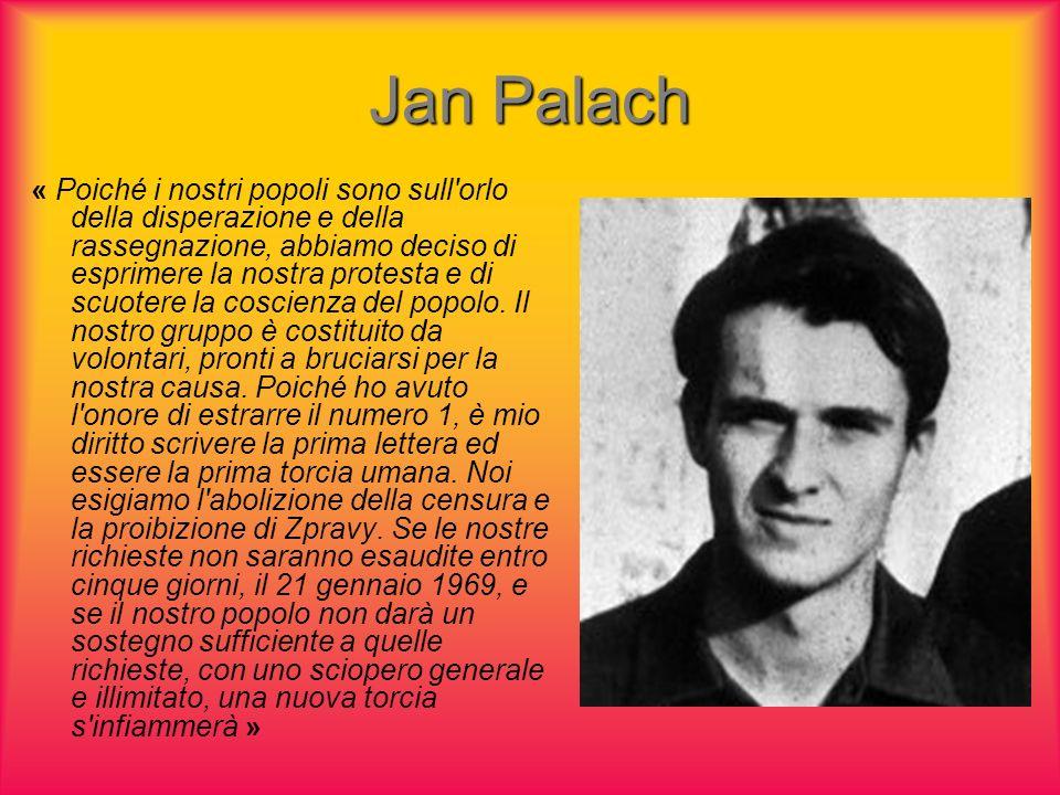 Jan Palach « Poiché i nostri popoli sono sull orlo della disperazione e della rassegnazione, abbiamo deciso di esprimere la nostra protesta e di scuotere la coscienza del popolo.