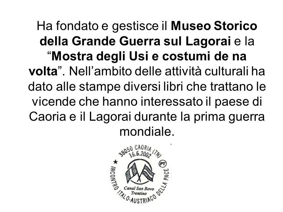 Ha fondato e gestisce il Museo Storico della Grande Guerra sul Lagorai e laMostra degli Usi e costumi de na volta. Nellambito delle attività culturali