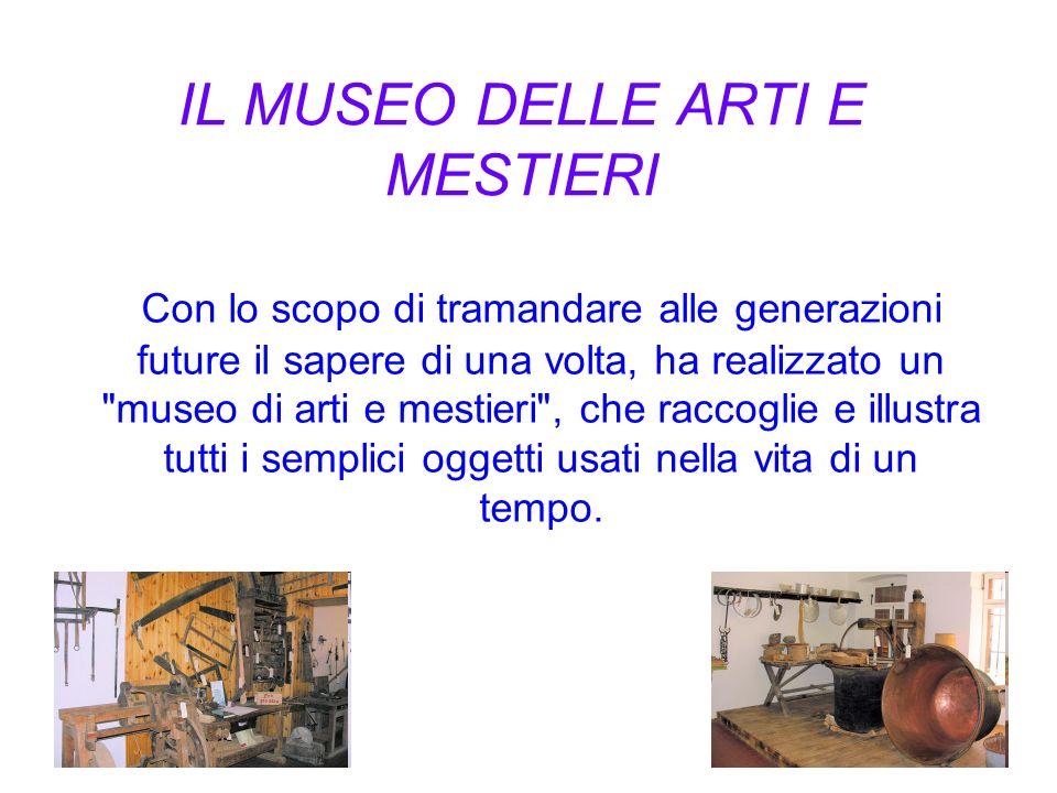 IL MUSEO DELLE ARTI E MESTIERI Con lo scopo di tramandare alle generazioni future il sapere di una volta, ha realizzato un