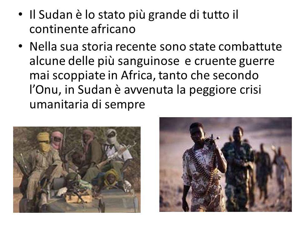 Il Sudan è lo stato più grande di tutto il continente africano Nella sua storia recente sono state combattute alcune delle più sanguinose e cruente guerre mai scoppiate in Africa, tanto che secondo lOnu, in Sudan è avvenuta la peggiore crisi umanitaria di sempre