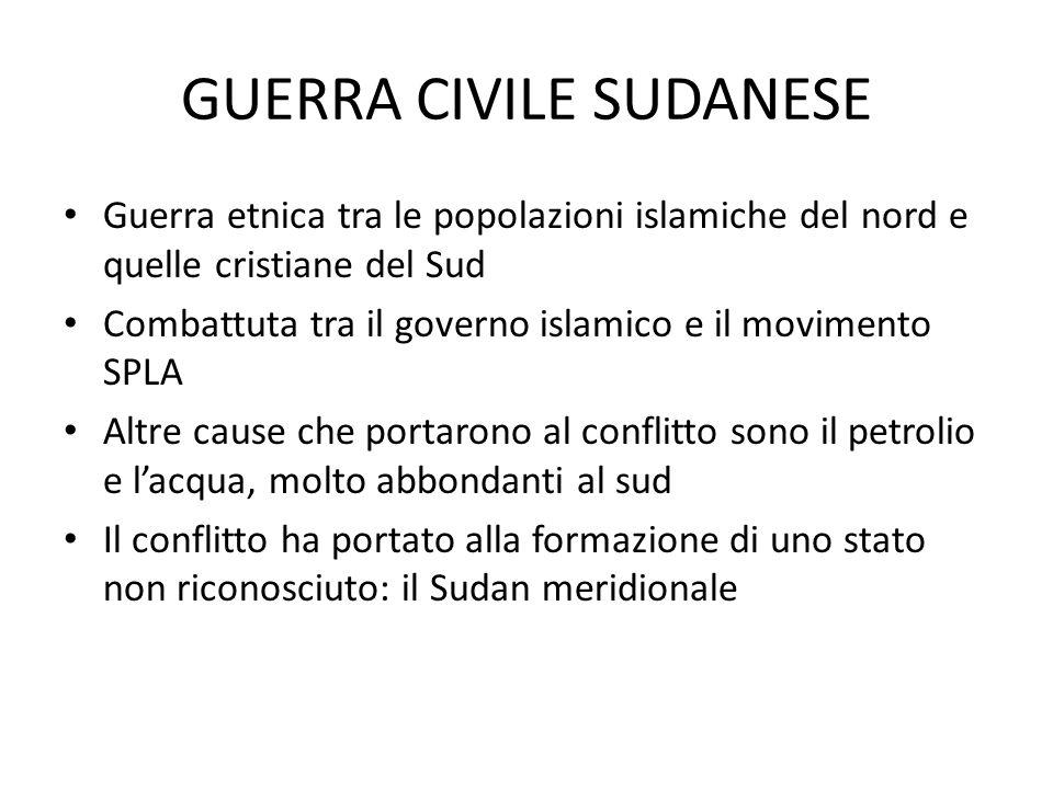 GUERRA CIVILE SUDANESE Guerra etnica tra le popolazioni islamiche del nord e quelle cristiane del Sud Combattuta tra il governo islamico e il movimento SPLA Altre cause che portarono al conflitto sono il petrolio e lacqua, molto abbondanti al sud Il conflitto ha portato alla formazione di uno stato non riconosciuto: il Sudan meridionale