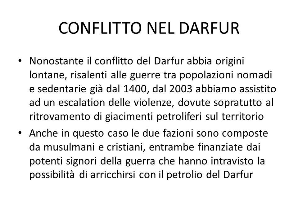 CONFLITTO NEL DARFUR Nonostante il conflitto del Darfur abbia origini lontane, risalenti alle guerre tra popolazioni nomadi e sedentarie già dal 1400, dal 2003 abbiamo assistito ad un escalation delle violenze, dovute sopratutto al ritrovamento di giacimenti petroliferi sul territorio Anche in questo caso le due fazioni sono composte da musulmani e cristiani, entrambe finanziate dai potenti signori della guerra che hanno intravisto la possibilità di arricchirsi con il petrolio del Darfur