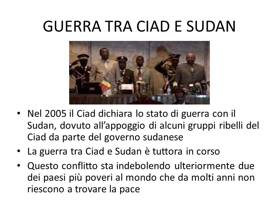 GUERRA TRA CIAD E SUDAN Nel 2005 il Ciad dichiara lo stato di guerra con il Sudan, dovuto allappoggio di alcuni gruppi ribelli del Ciad da parte del governo sudanese La guerra tra Ciad e Sudan è tuttora in corso Questo conflitto sta indebolendo ulteriormente due dei paesi più poveri al mondo che da molti anni non riescono a trovare la pace
