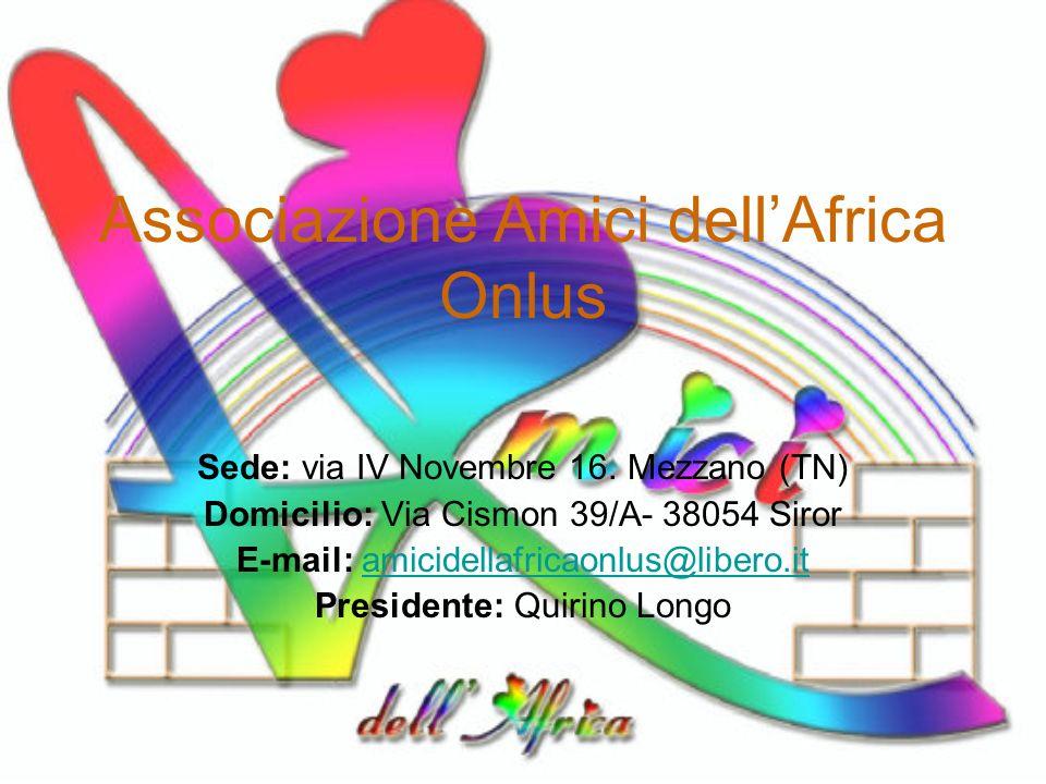 Associazione Amici dellAfrica Onlus Sede: via IV Novembre 16. Mezzano (TN) Domicilio: Via Cismon 39/A- 38054 Siror E-mail: amicidellafricaonlus@libero