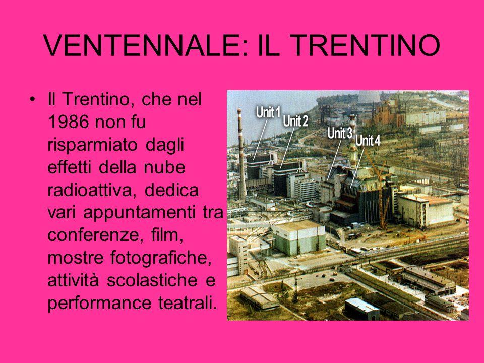 VENTENNALE: IL TRENTINO Il Trentino, che nel 1986 non fu risparmiato dagli effetti della nube radioattiva, dedica vari appuntamenti tra conferenze, fi