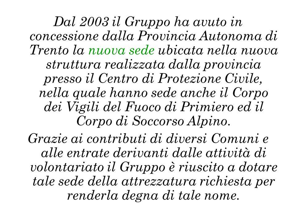 Dal 2003 il Gruppo ha avuto in concessione dalla Provincia Autonoma di Trento la nuova sede ubicata nella nuova struttura realizzata dalla provincia presso il Centro di Protezione Civile, nella quale hanno sede anche il Corpo dei Vigili del Fuoco di Primiero ed il Corpo di Soccorso Alpino.