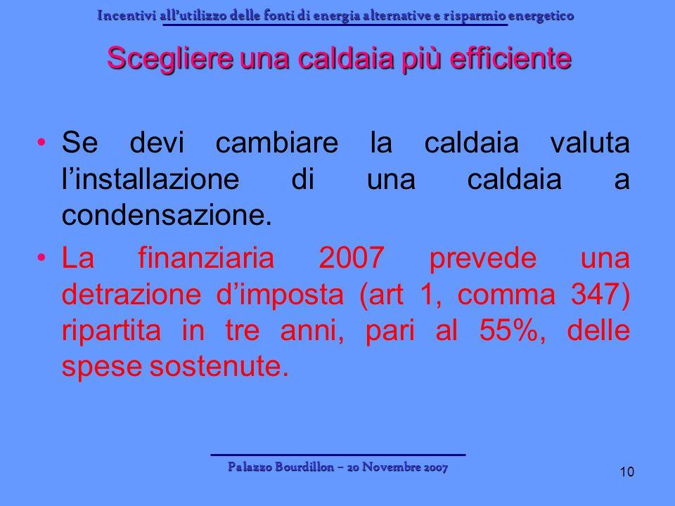 Incentivi allutilizzo delle fonti di energia alternative e risparmio energetico Palazzo Bourdillon – 20 Novembre 2007 10 Scegliere una caldaia più eff