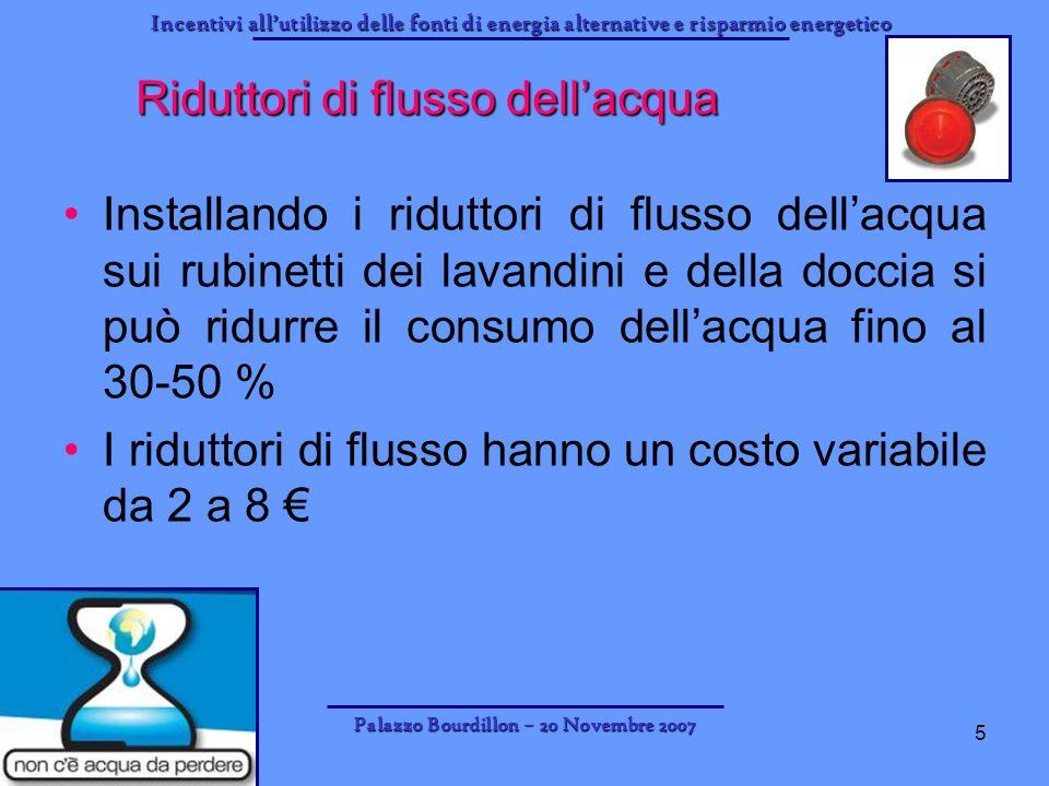 Incentivi allutilizzo delle fonti di energia alternative e risparmio energetico Palazzo Bourdillon – 20 Novembre 2007 5 Riduttori di flusso dellacqua