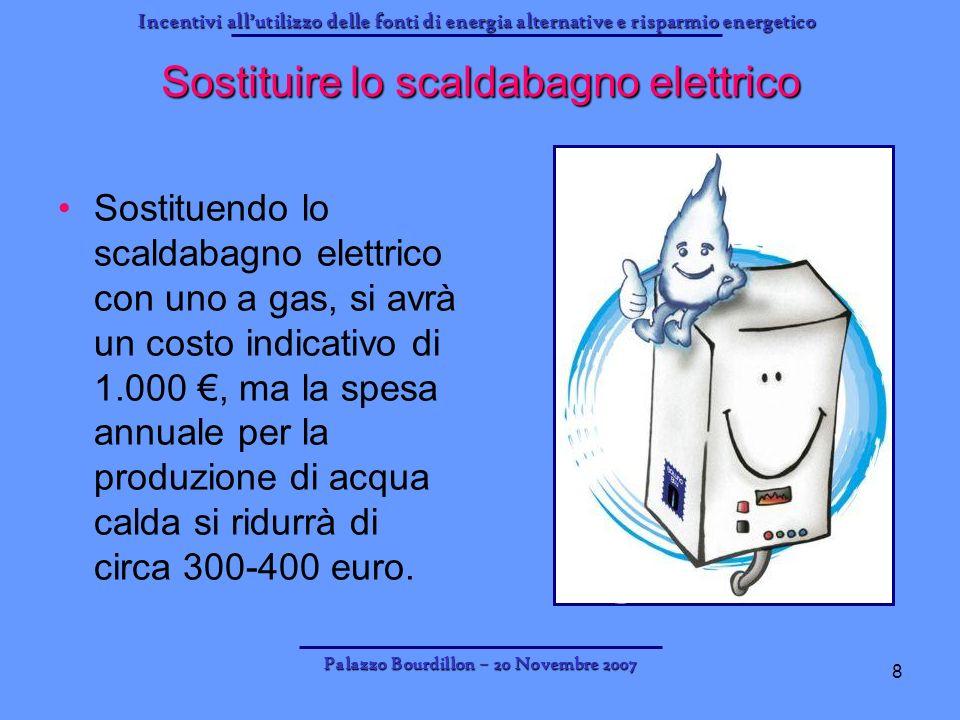 Incentivi allutilizzo delle fonti di energia alternative e risparmio energetico Palazzo Bourdillon – 20 Novembre 2007 8 Sostituire lo scaldabagno elet