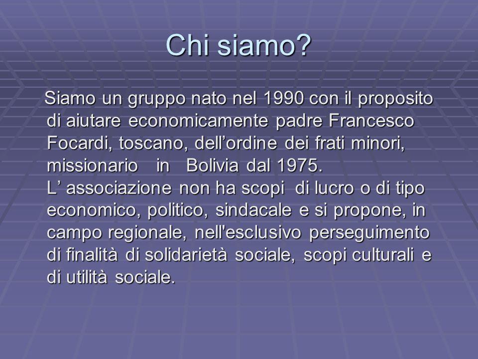 Chi siamo? Siamo un gruppo nato nel 1990 con il proposito di aiutare economicamente padre Francesco Focardi, toscano, dellordine dei frati minori, mis