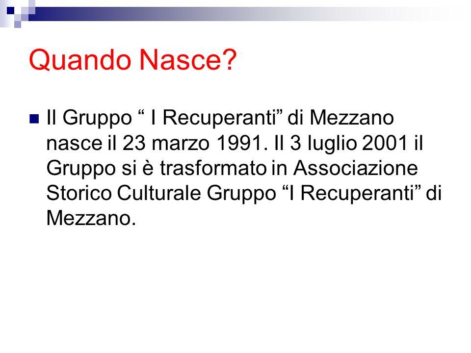 Quando Nasce? Il Gruppo I Recuperanti di Mezzano nasce il 23 marzo 1991. Il 3 luglio 2001 il Gruppo si è trasformato in Associazione Storico Culturale