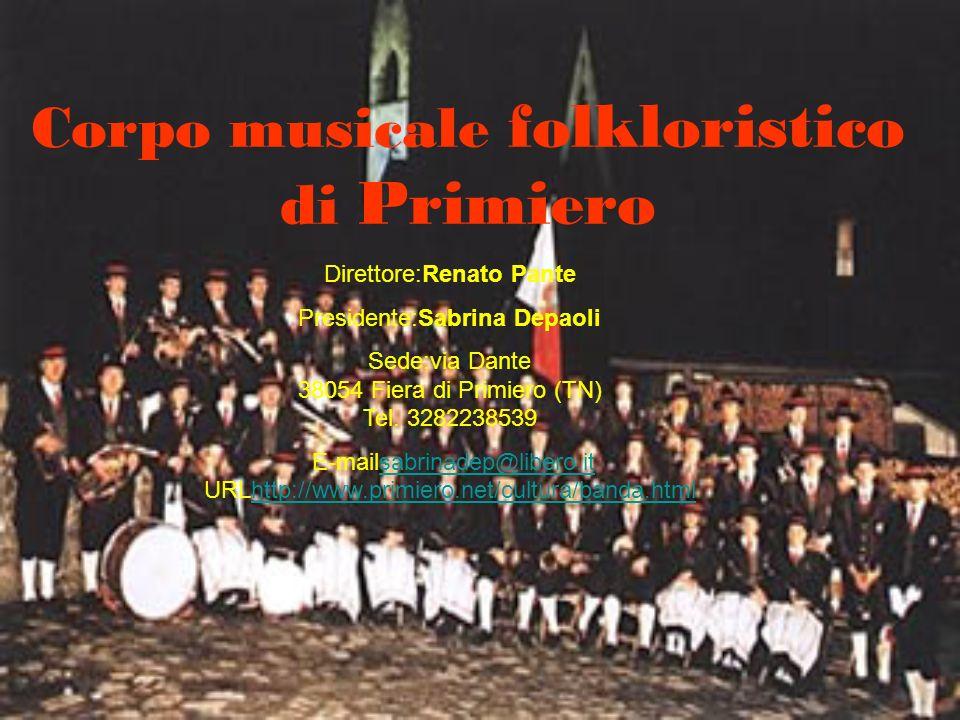 Corpo musicale folkloristico di Primiero Direttore:Renato Pante Presidente:Sabrina Depaoli Sede:via Dante 38054 Fiera di Primiero (TN) Tel. 3282238539