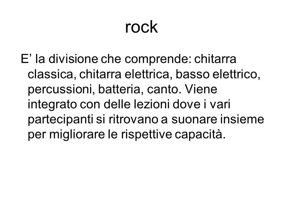 rock E la divisione che comprende: chitarra classica, chitarra elettrica, basso elettrico, percussioni, batteria, canto. Viene integrato con delle lez