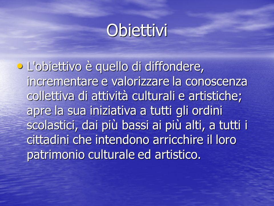 Obiettivi L obiettivo è quello di diffondere, incrementare e valorizzare la conoscenza collettiva di attività culturali e artistiche; apre la sua iniziativa a tutti gli ordini scolastici, dai più bassi ai più alti, a tutti i cittadini che intendono arricchire il loro patrimonio culturale ed artistico.