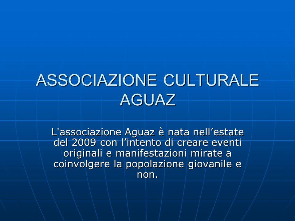 ASSOCIAZIONE CULTURALE AGUAZ L associazione Aguaz è nata nellestate del 2009 con lintento di creare eventi originali e manifestazioni mirate a coinvolgere la popolazione giovanile e non.