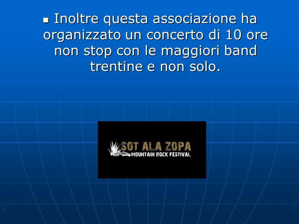 Inoltre questa associazione ha organizzato un concerto di 10 ore non stop con le maggiori band trentine e non solo.