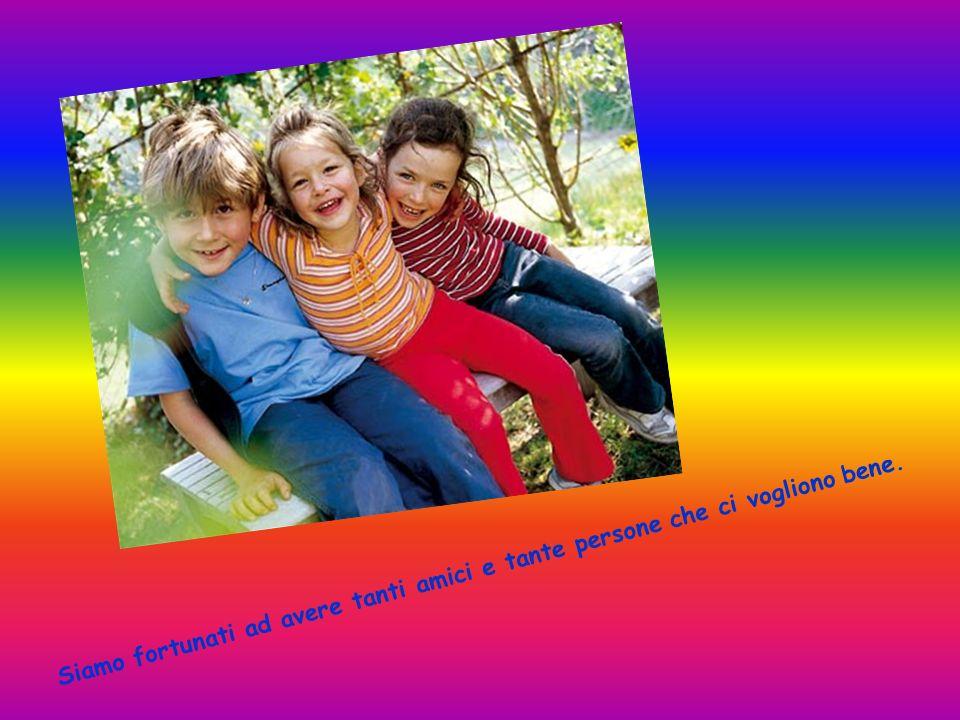 Siamo fortunati ad avere tanti amici e tante persone che ci vogliono bene.