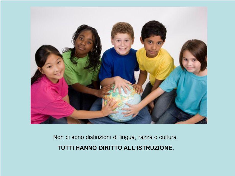 Non ci sono distinzioni di lingua, razza o cultura. TUTTI HANNO DIRITTO ALLISTRUZIONE.
