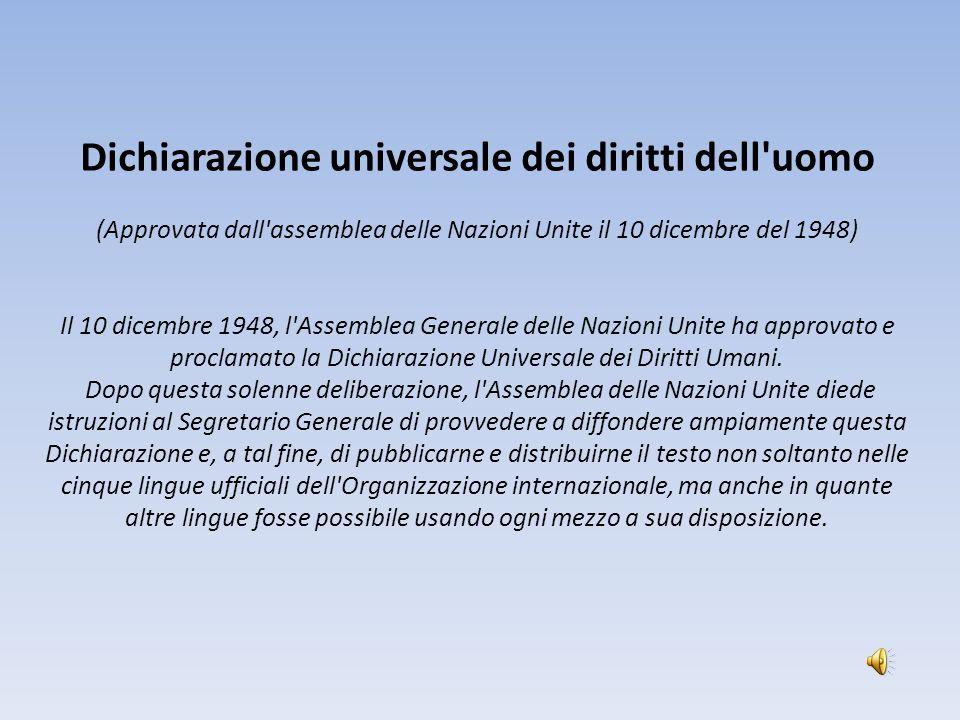 Dichiarazione universale dei diritti dell'uomo (Approvata dall'assemblea delle Nazioni Unite il 10 dicembre del 1948) Il 10 dicembre 1948, l'Assemblea
