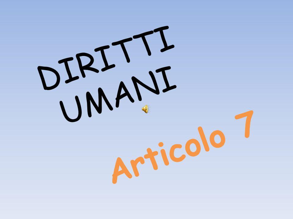 Articolo 7 DIRITTI UMANI Articolo 7
