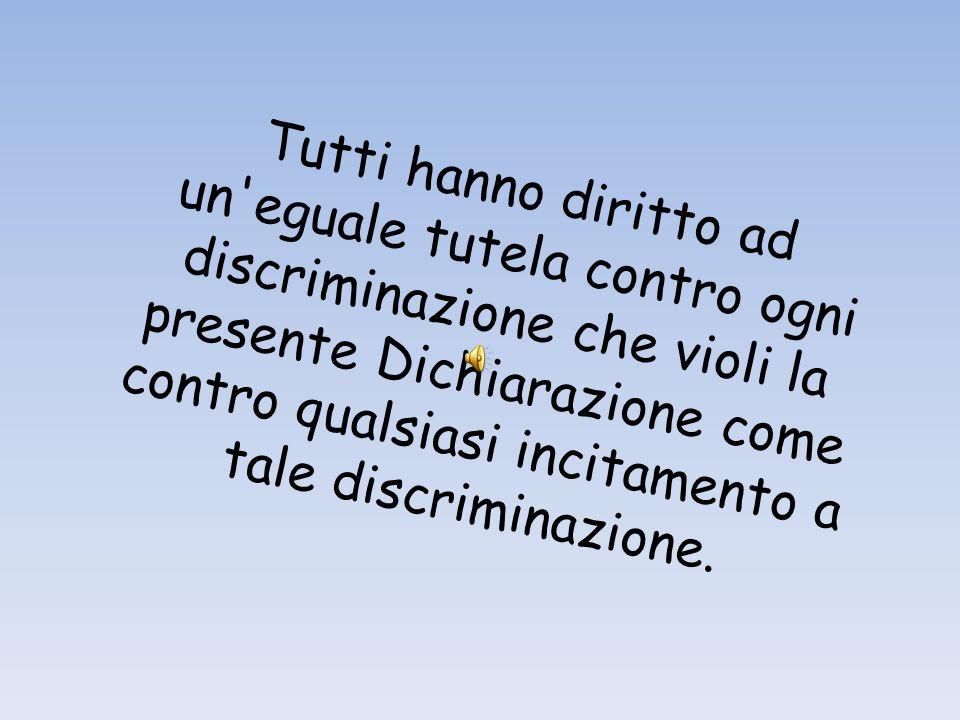 Tutti hanno diritto ad un'eguale tutela contro ogni discriminazione che violi la presente Dichiarazione come contro qualsiasi incitamento a tale discr