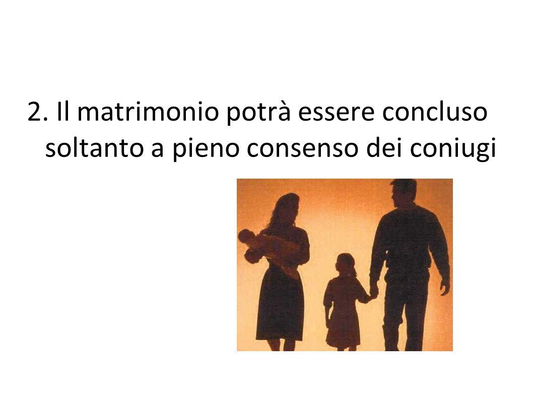 2. Il matrimonio potrà essere concluso soltanto a pieno consenso dei coniugi coniugi.