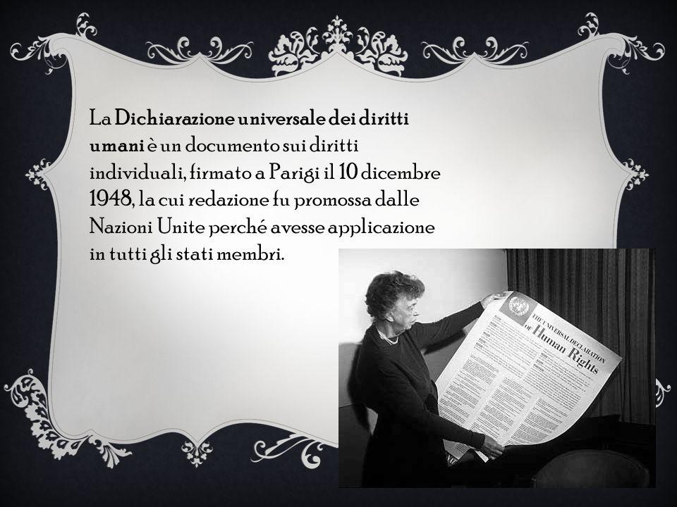 La Dichiarazione universale dei diritti umani è un documento sui diritti individuali, firmato a Parigi il 10 dicembre 1948, la cui redazione fu promos