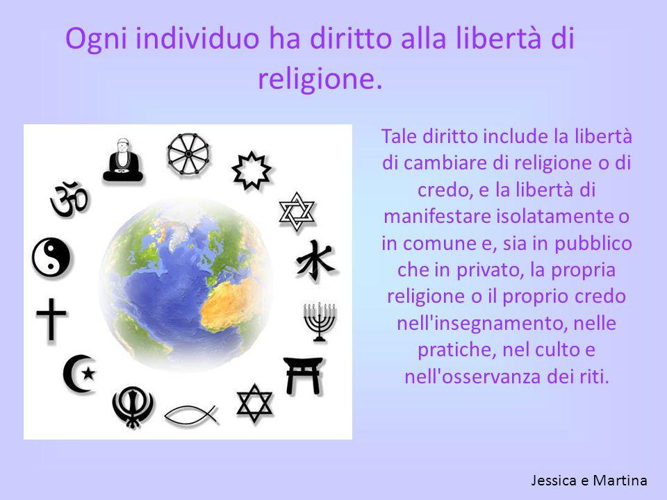 Ogni individuo ha diritto alla libertà di religione. Tale diritto include la libertà di cambiare di religione o di credo, e la libertà di manifestare