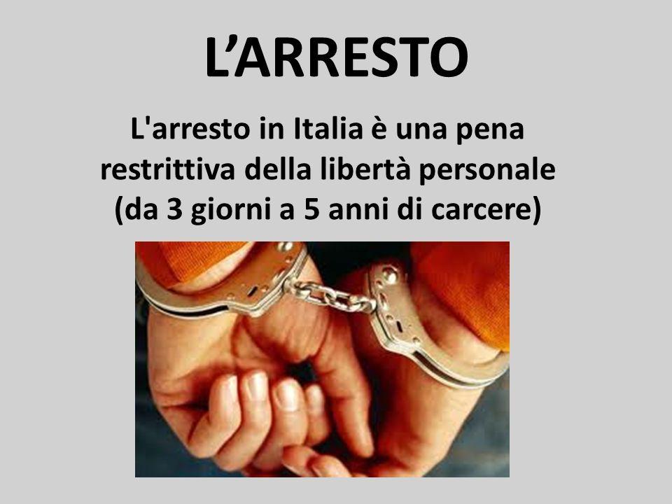 LARRESTO L arresto in Italia è una pena restrittiva della libertà personale (da 3 giorni a 5 anni di carcere)