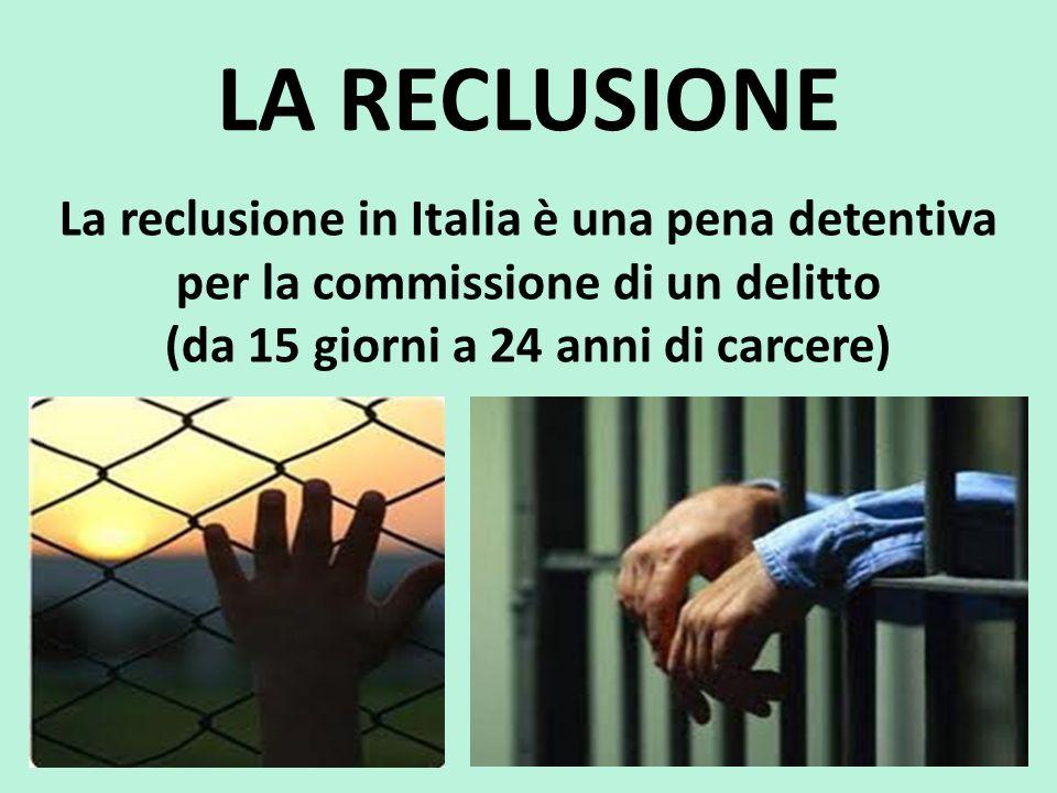 LA RECLUSIONE La reclusione in Italia è una pena detentiva per la commissione di un delitto (da 15 giorni a 24 anni di carcere)