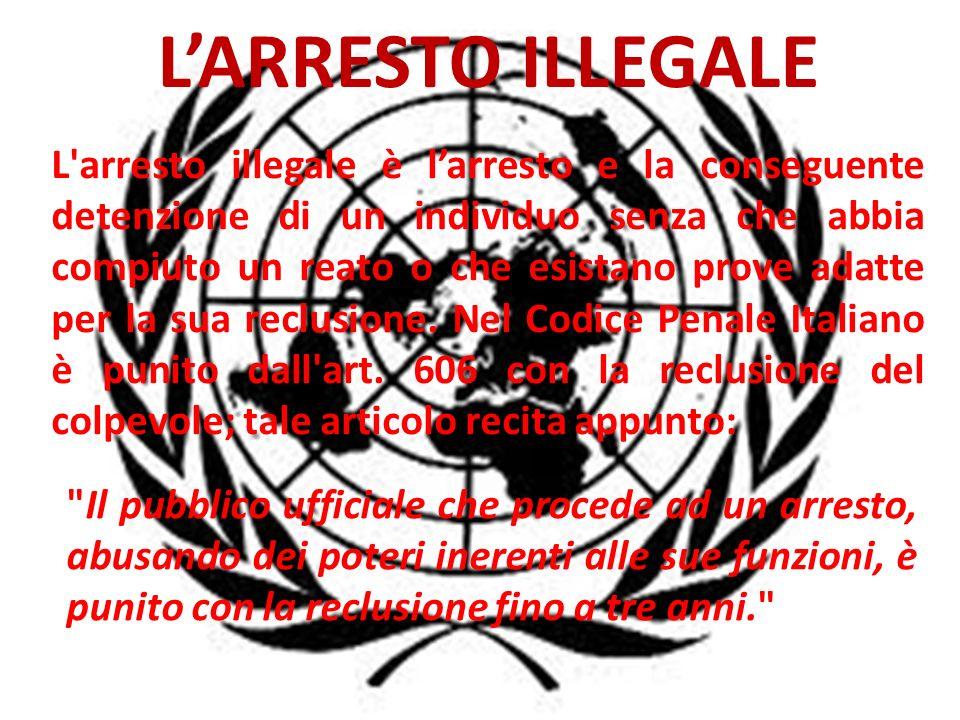 LARRESTO ILLEGALE L arresto illegale è larresto e la conseguente detenzione di un individuo senza che abbia compiuto un reato o che esistano prove adatte per la sua reclusione.