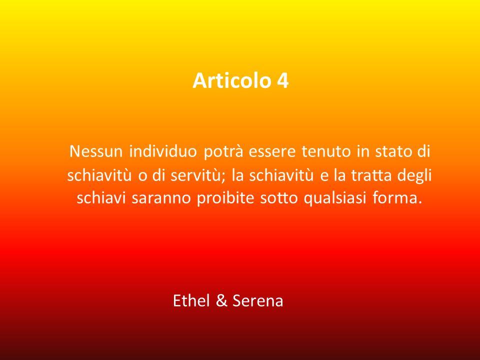 Articolo 4 Nessun individuo potrà essere tenuto in stato di schiavitù o di servitù; la schiavitù e la tratta degli schiavi saranno proibite sotto qualsiasi forma.
