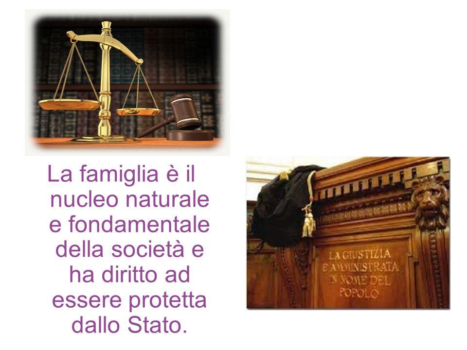 La famiglia è il nucleo naturale e fondamentale della società e ha diritto ad essere protetta dallo Stato.