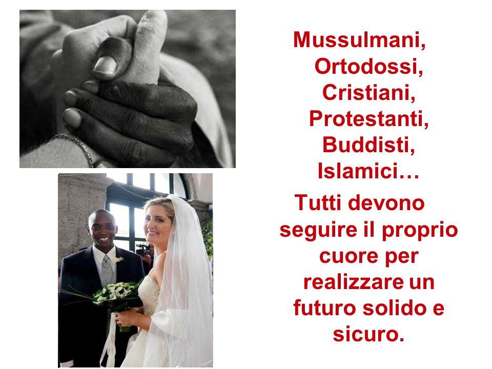 Mussulmani, Ortodossi, Cristiani, Protestanti, Buddisti, Islamici… Tutti devono seguire il proprio cuore per realizzare un futuro solido e sicuro.